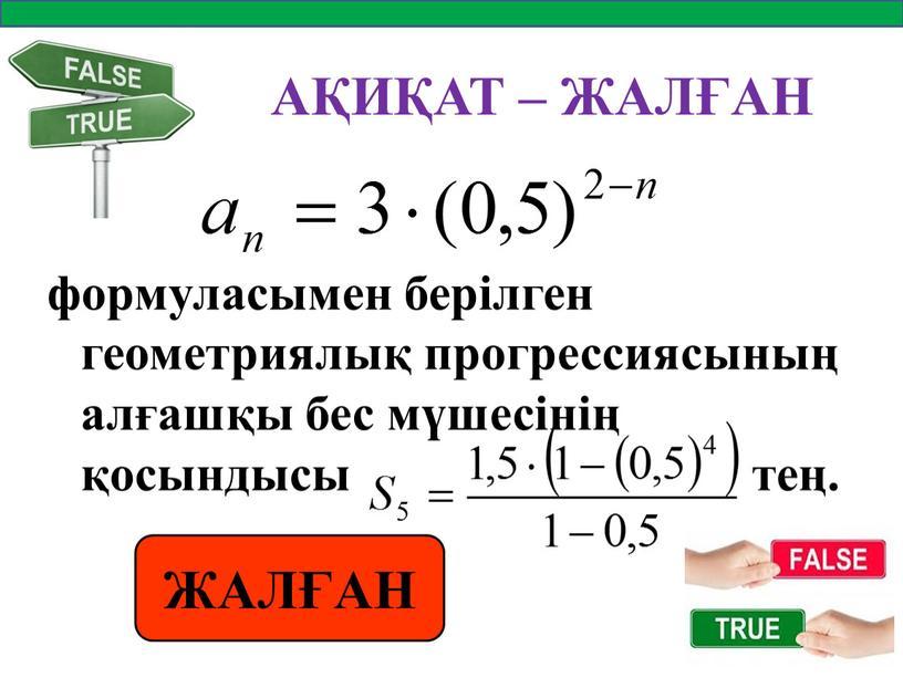 АҚИҚАТ – ЖАЛҒАН формуласымен берілген геометриялық прогрессиясының алғашқы бес мүшесінің қосындысы тең