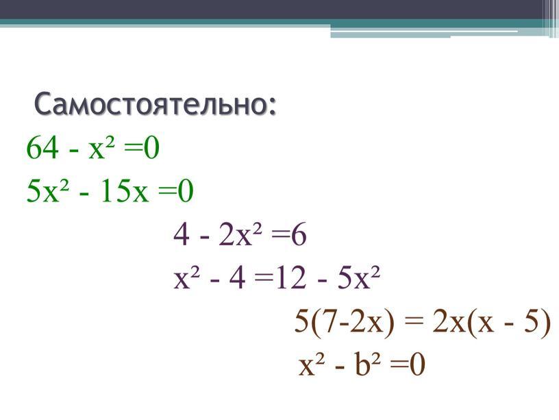 Самостоятельно: 64 - х² =0 5х² - 15х =0 4 - 2х² =6 х² - 4 =12 - 5х² 5(7-2х) = 2х(х - 5) х²…