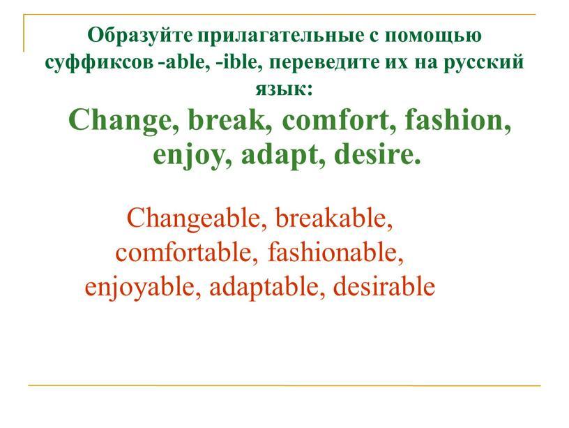 Образуйте прилагательные с помощью суффиксов -able, -ible, переведите их на русский язык: