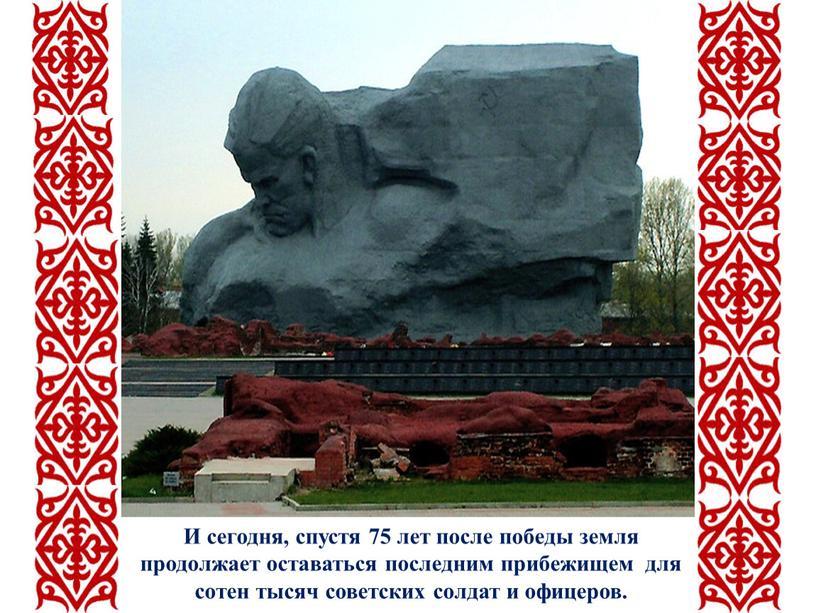 И сегодня, спустя 75 лет после победы земля продолжает оставаться последним прибежищем для сотен тысяч советских солдат и офицеров