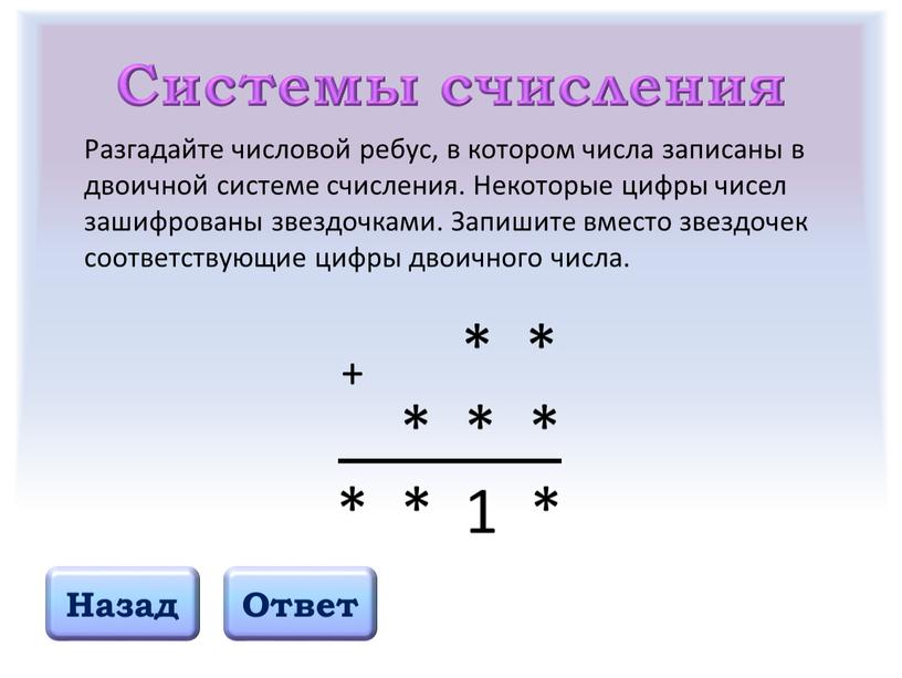 Системы счисления Назад Ответ Разгадайте числовой ребус, в котором числа записаны в двоичной системе счисления