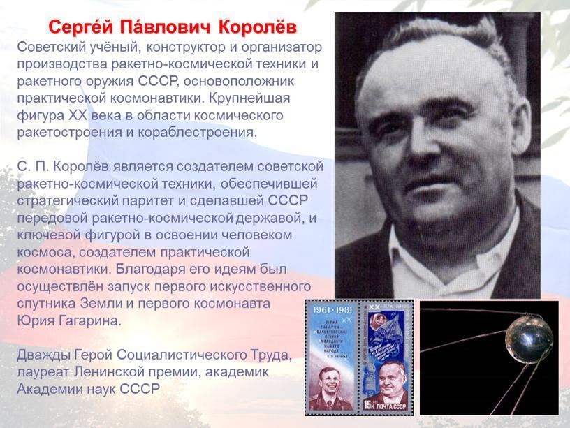 Серге́й Па́влович Королёв Советский учёный, конструктор и организатор производства ракетно-космической техники и ракетного оружия