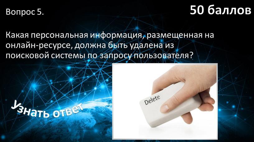 Вопрос 5. Какая персональная информация, размещенная на онлайн-ресурсе, должна быть удалена из поисковой системы по запросу пользователя?