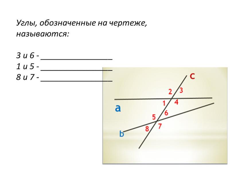Углы, обозначенные на чертеже, называются: 3 и 6 - ________________ 1 и 5 - ________________ 8 и 7 - ________________