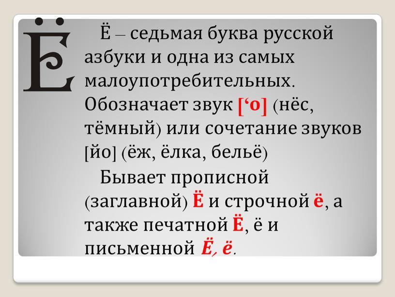 Обозначает звук ['о] (нёс, тёмный) или сочетание звуков [йо] (ёж, ёлка, бельё)
