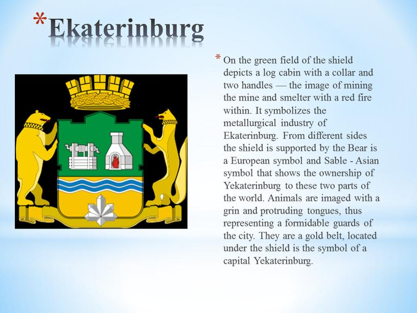 Ekaterinburg On the green field of the shield depicts a log cabin with a collar and two handles — the image of mining the mine…