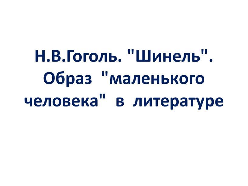 """Н.В.Гоголь. """"Шинель"""". Образ """"маленького человека"""" в литературе"""
