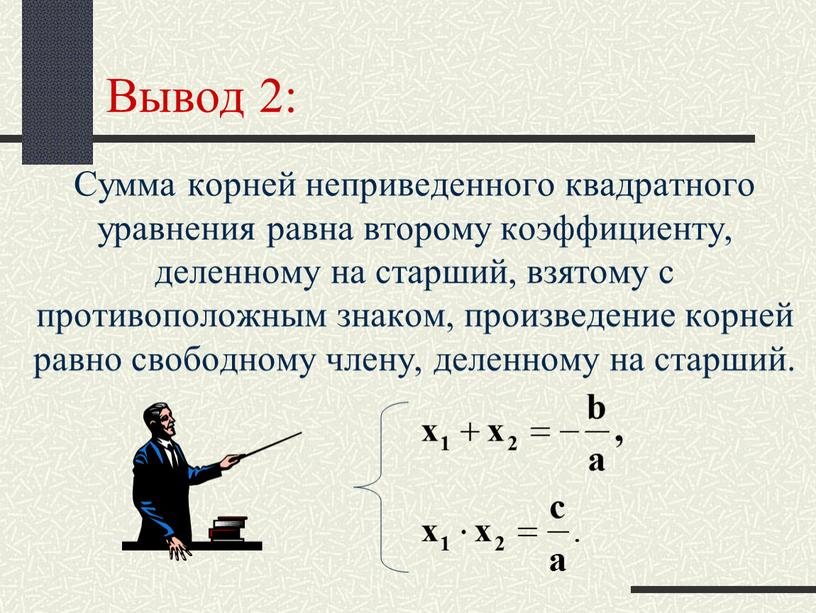 Вывод 2: Сумма корней неприведенного квадратного уравнения равна второму коэффициенту, деленному на старший, взятому с противоположным знаком, произведение корней равно свободному члену, деленному на старший