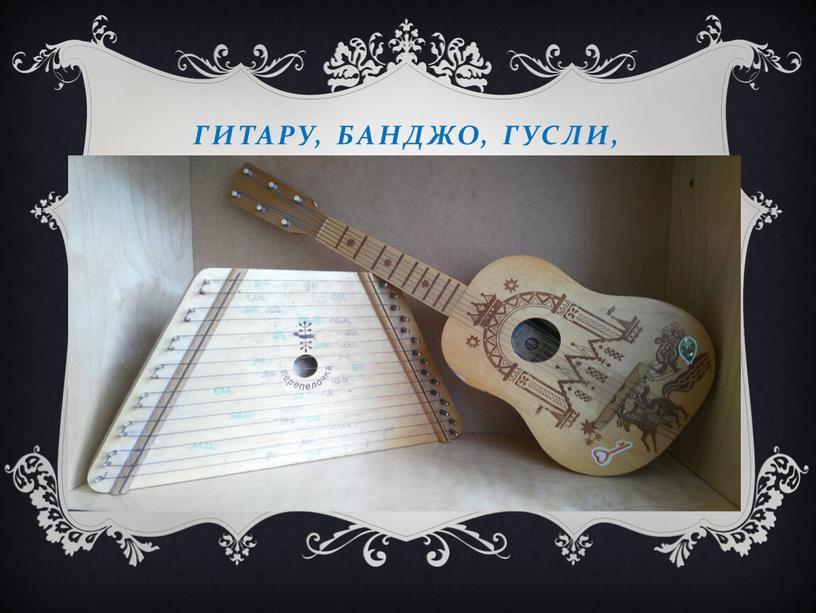 Гитару, банджо, гусли,