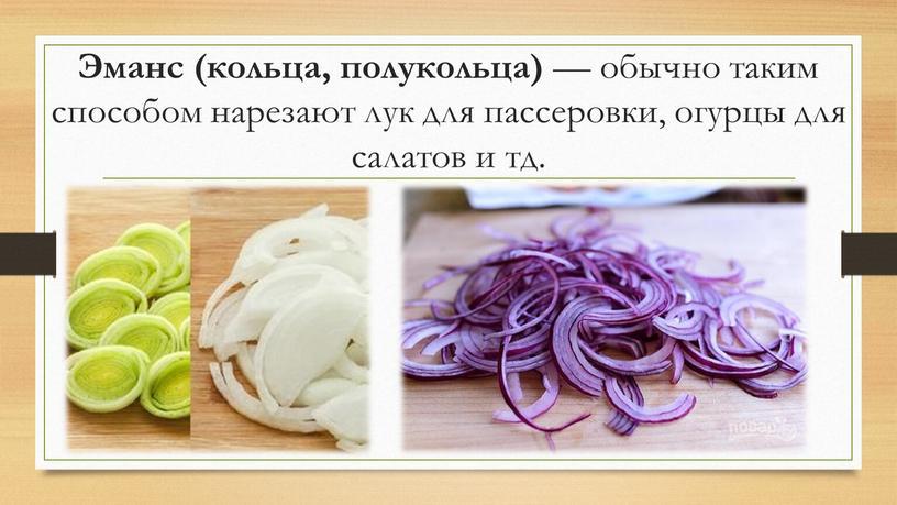 Эманс (кольца, полукольца) — обычно таким способом нарезают лук для пассеровки, огурцы для салатов и тд