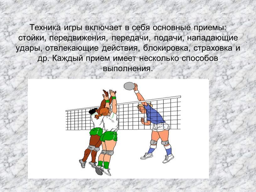 Техника игры включает в себя основные приемы: стойки, передвижения, передачи, подачи, нападающие удары, отвлекающие действия, блокировка, страховка и др