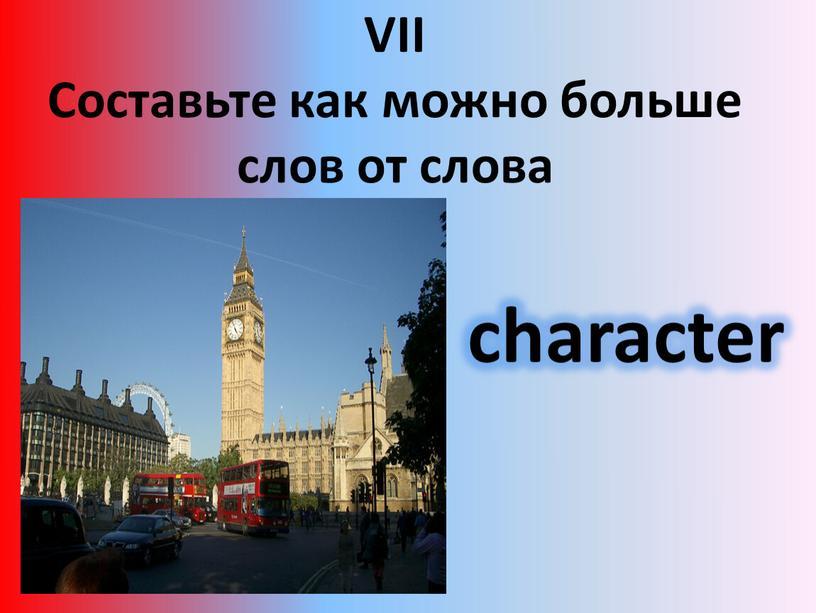 VII Составьте как можно больше слов от слова character