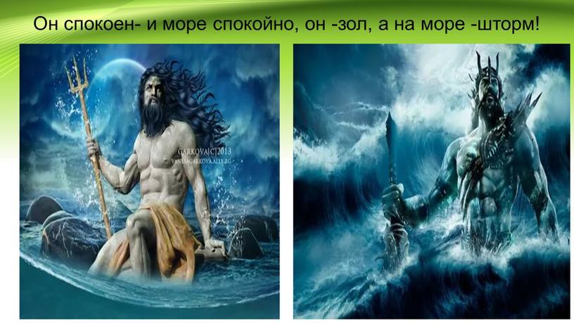 Он спокоен- и море спокойно, он -зол, а на море -шторм!