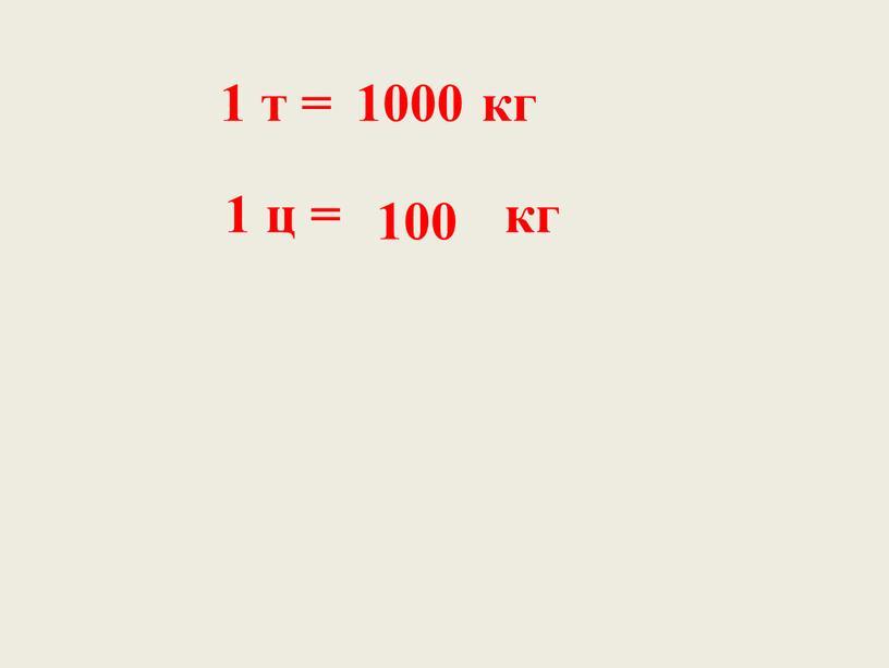 1 т = кг 1 ц = кг 1000 100