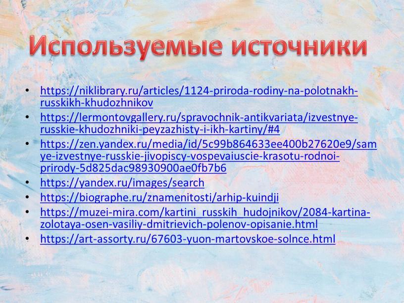 https://niklibrary.ru/articles/1124-priroda-rodiny-na-polotnakh-russkikh-khudozhnikov https://lermontovgallery.ru/spravochnik-antikvariata/izvestnye-russkie-khudozhniki-peyzazhisty-i-ikh-kartiny/#4 https://zen.yandex.ru/media/id/5c99b864633ee400b27620e9/samye-izvestnye-russkie-jivopiscy-vospevaiuscie-krasotu-rodnoi-prirody-5d825dac98930900ae0fb7b6 https://yandex.ru/images/search https://biographe.ru/znamenitosti/arhip-kuindji https://muzei-mira.com/kartini_russkih_hudojnikov/2084-kartina-zolotaya-osen-vasiliy-dmitrievich-polenov-opisanie.html https://art-assorty.ru/67603-yuon-martovskoe-solnce.html Используемые источники