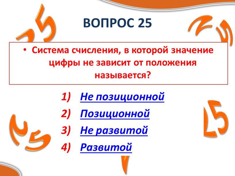ВОПРОС 25 Система счисления, в которой значение цифры не зависит от положения называется?