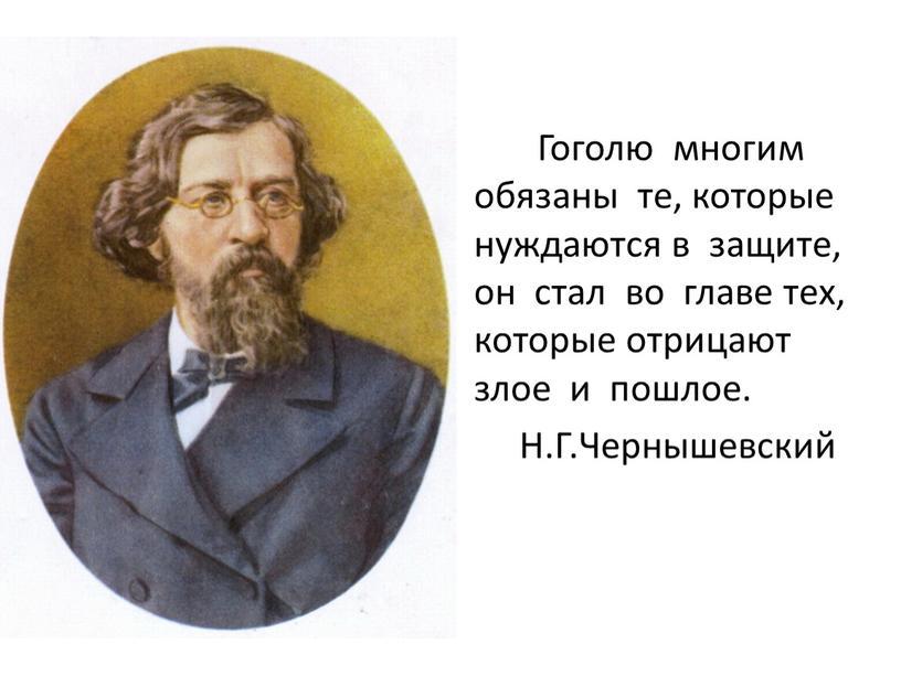 Гоголю многим обязаны те, которые нуждаются в защите, он стал во главе тех, которые отрицают злое и пошлое