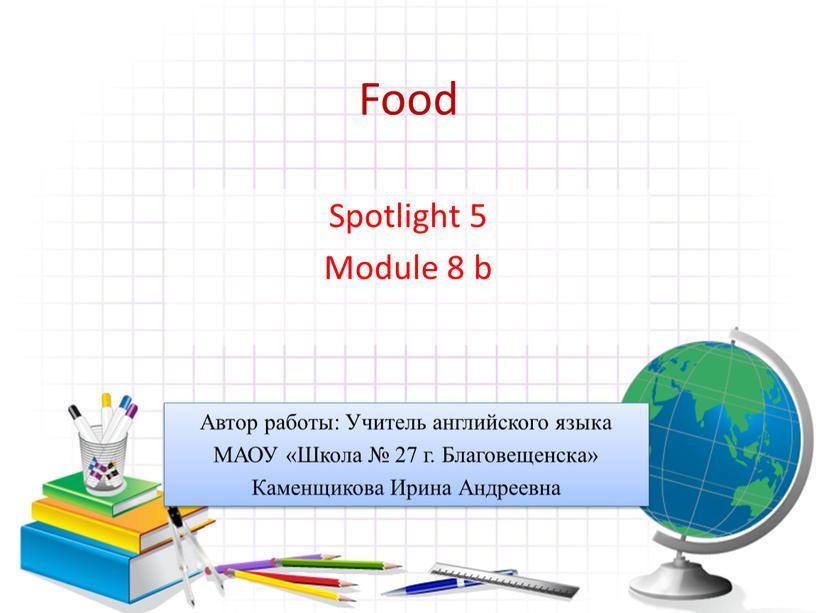 Food Spotlight 5 Module 8 b Автор работы: