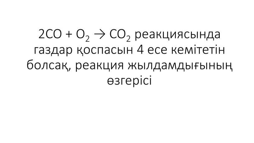 CO + O2 → CO2 реакциясында газдар қоспасын 4 есе кемітетін болсақ, реакция жылдамдығының өзгерісі