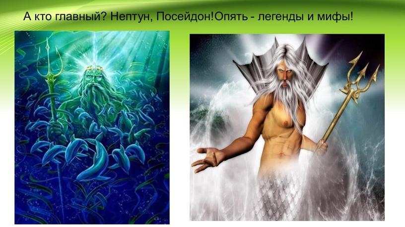 А кто главный? Нептун, Посейдон!Опять - легенды и мифы!