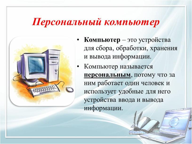 Персональный компьютер Компьютер – это устройства для сбора, обработки, хранения и вывода информации