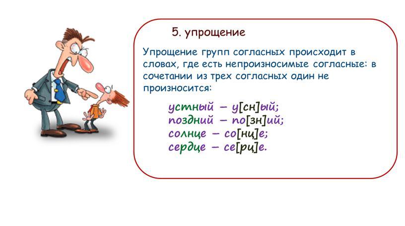 Упрощение групп согласных происходит в словах, где есть непроизносимые согласные: в сочетании из трех согласных один не произносится:
