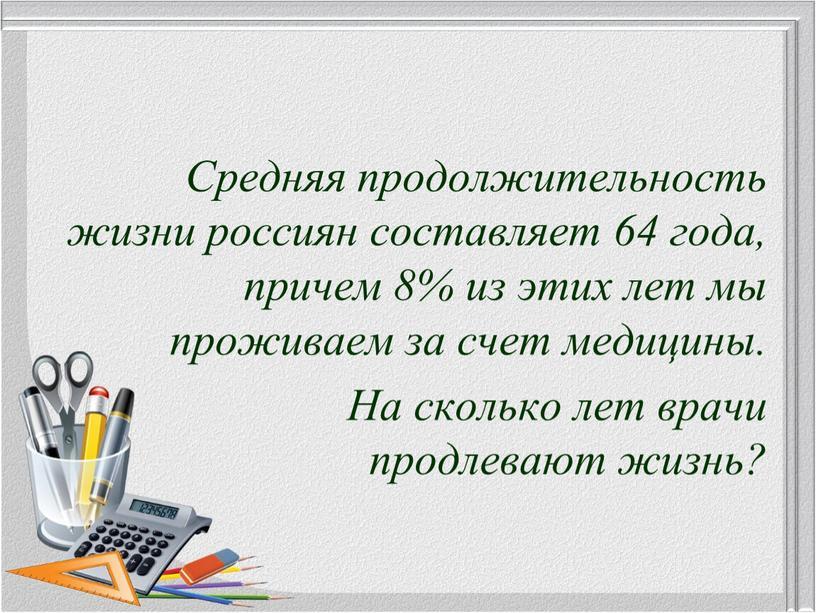 Средняя продолжительность жизни россиян составляет 64 года, причем 8% из этих лет мы проживаем за счет медицины