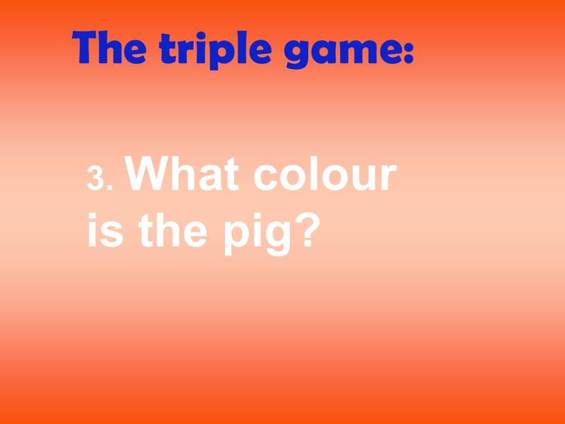 The triple game: 3. What colour is the pig?