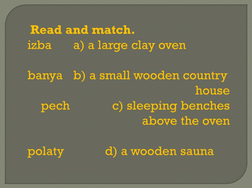 Read and match. izba a) a large clay oven banya b) a small wooden country house pech c) sleeping benches above the oven polaty d)…