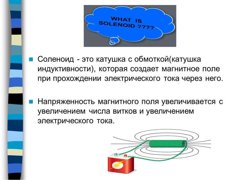Соленоид - это катушка с обмоткой(катушка индуктивности), которая создает магнитное поле при прохождении электрического тока через него