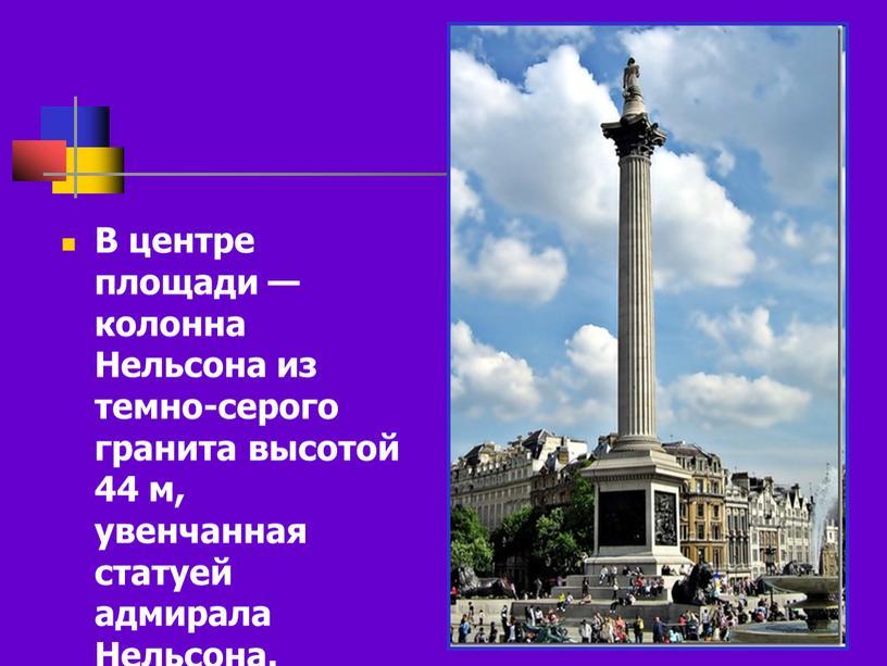 В центре площади — колонна Нельсона из темно-серого гранита высотой 44 м, увенчанная статуей адмирала