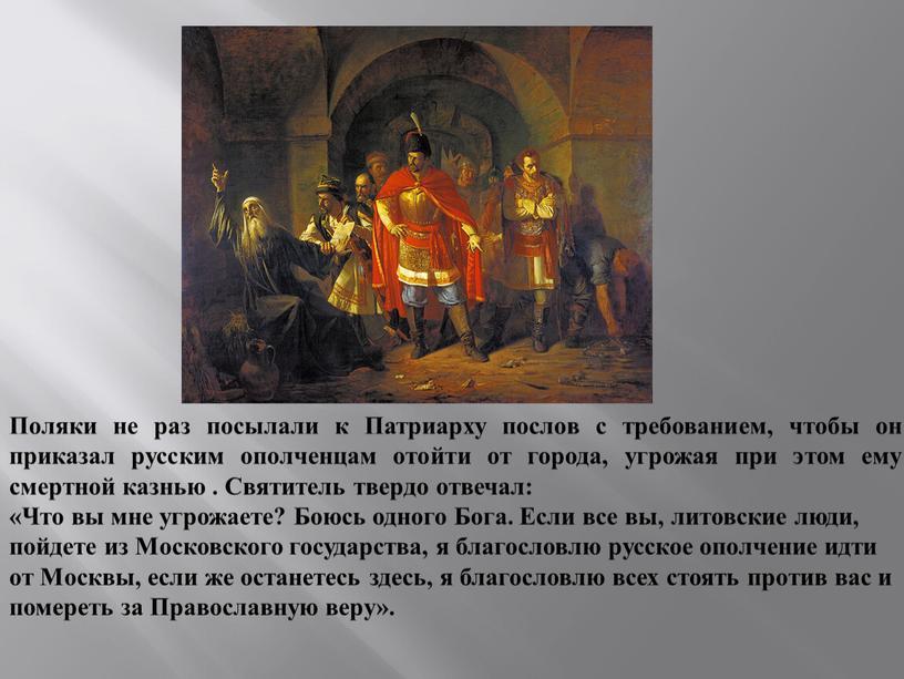 Поляки не раз посылали к Патриарху послов с требованием, чтобы он приказал русским ополченцам отойти от города, угрожая при этом ему смертной казнью