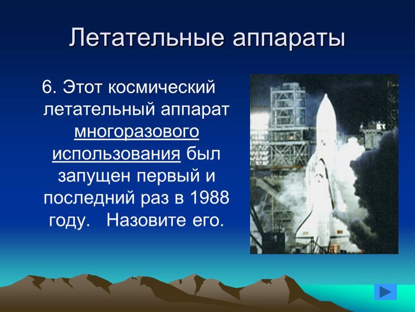 Летательные аппараты 6. Этот космический летательный аппарат многоразового использования был запущен первый и последний раз в 1988 году