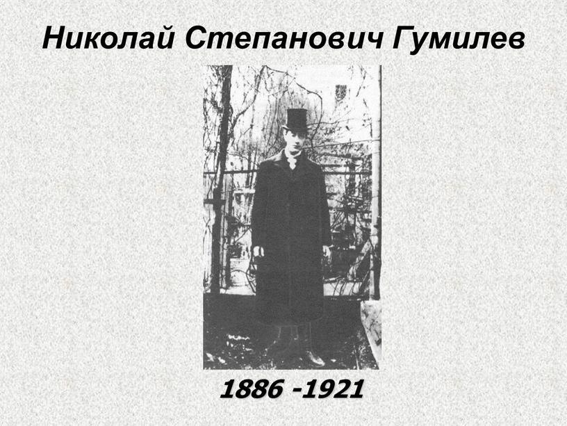 Николай Степанович Гумилев 1886 -1921