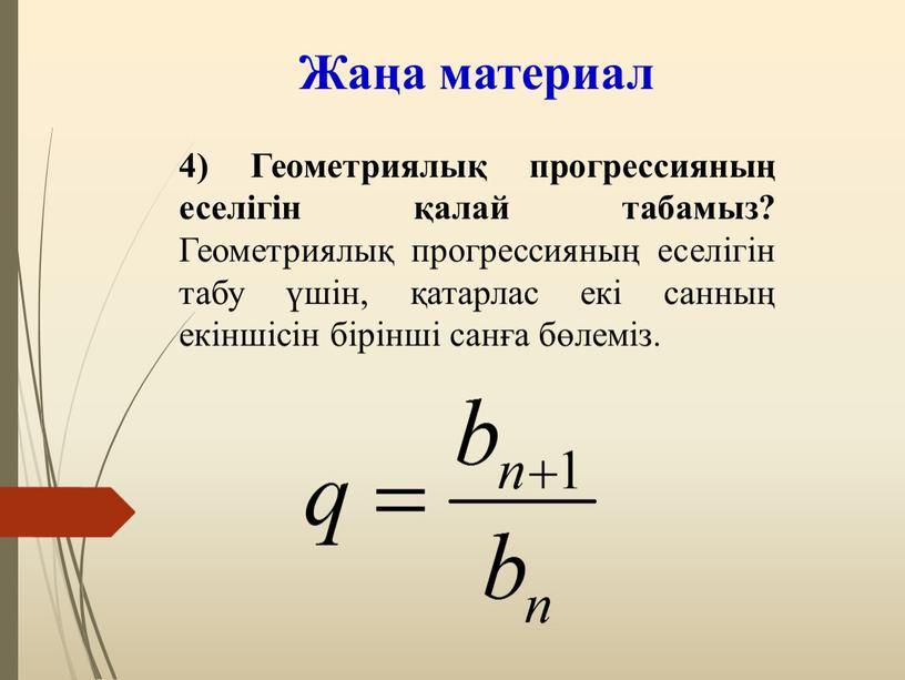 Жаңа материал 4) Геометриялық прогрессияның еселігін қалай табамыз?