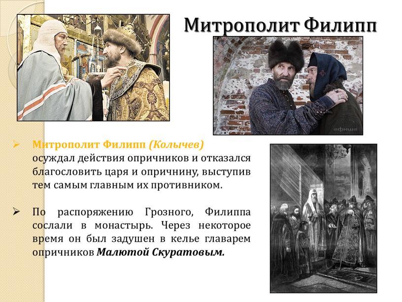 Митрополит Филипп (Колычев) открыто осуждал действия опричников и отказался благословить царя и опричнину, выступив тем самым главным их противником