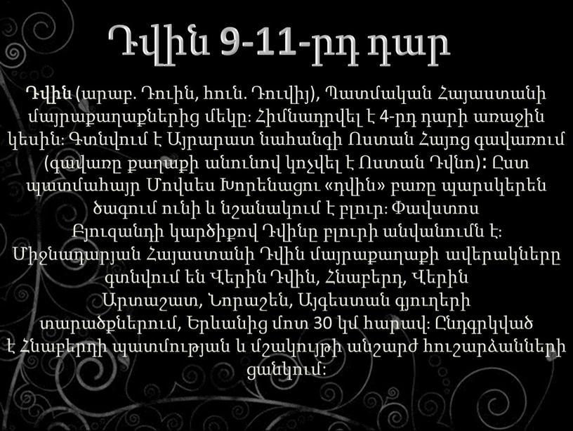 Դվին (արաբ. Դուին, հուն. Դուվիյ), Պատմական Հայաստանի մայրաքաղաքներից մեկը։ Հիմնադրվել է 4-րդ դարի առաջին կեսին։ Գտնվում է Այրարատ նահանգի Ոստան Հայոց գավառում (գավառը քաղաքի անունով…