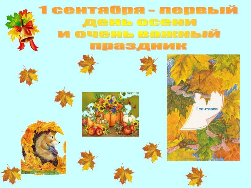 1 сентября - первый день осени и очень важный праздник