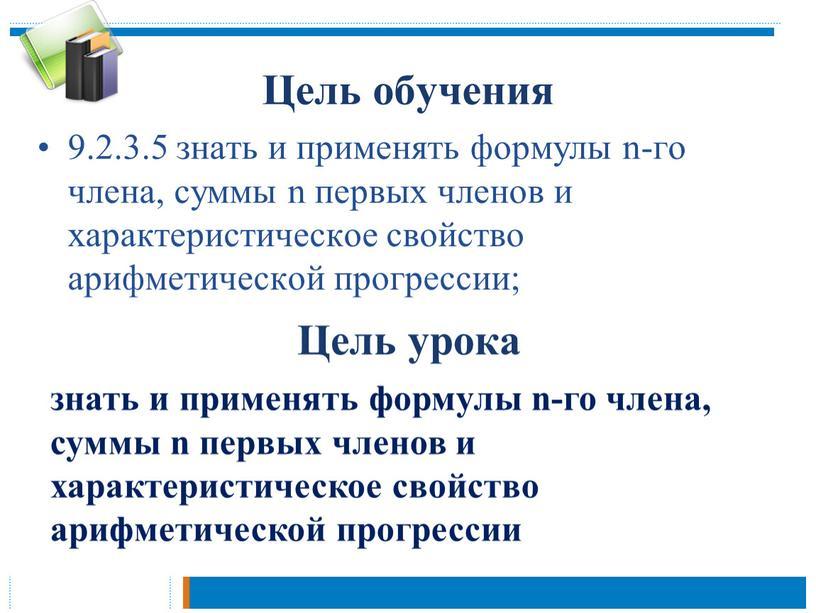 Цель обучения 9.2.3.5 знать и применять формулы n-го члена, суммы n первых членов и характеристическое свойство арифметической прогрессии;