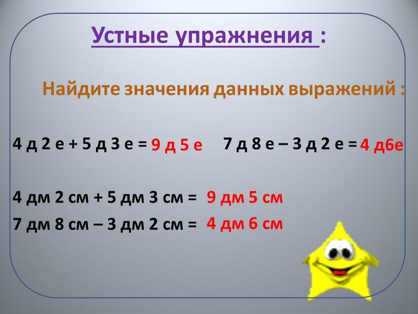 Устные упражнения : Найдите значения данных выражений : 4 д 2 е + 5 д 3 е = 7 д 8 е – 3 д…