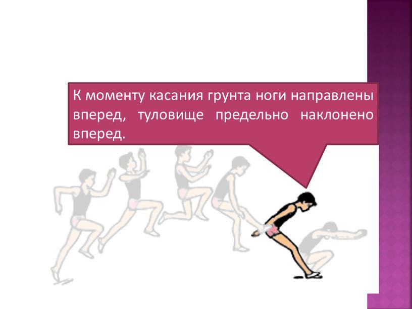 К моменту касания грунта ноги направлены вперед, туловище предельно наклонено вперед