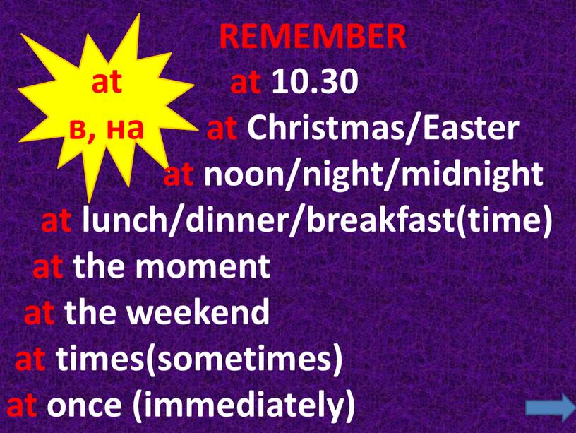 Christmas/Easter at noon/night/midnight at lunch/dinner/breakfast(time) at the moment at the weekend at times(sometimes) at once (immediately)