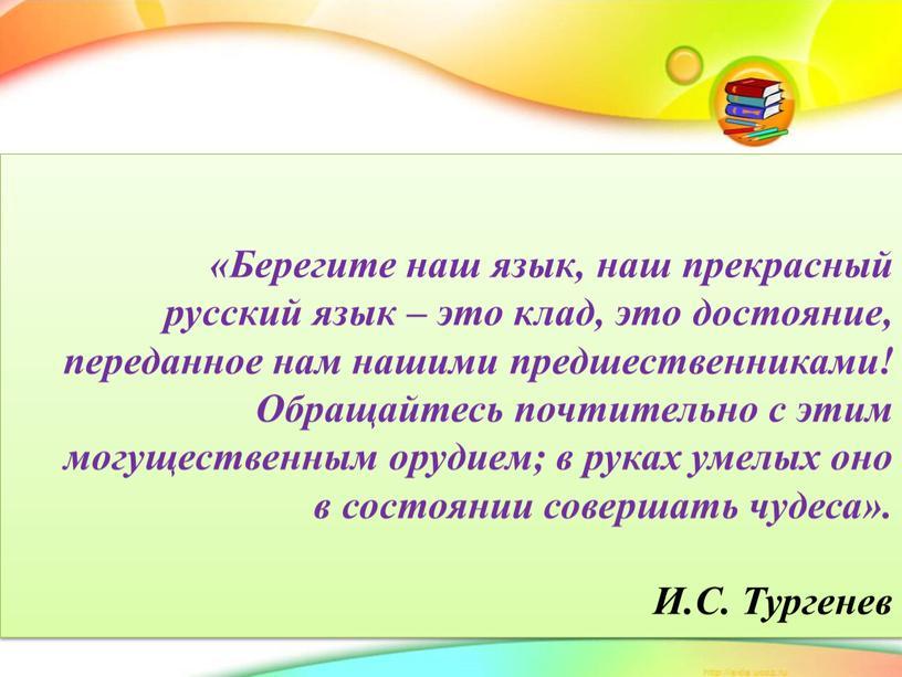Берегите наш язык, наш прекрасный русский язык – это клад, это достояние, переданное нам нашими предшественниками!
