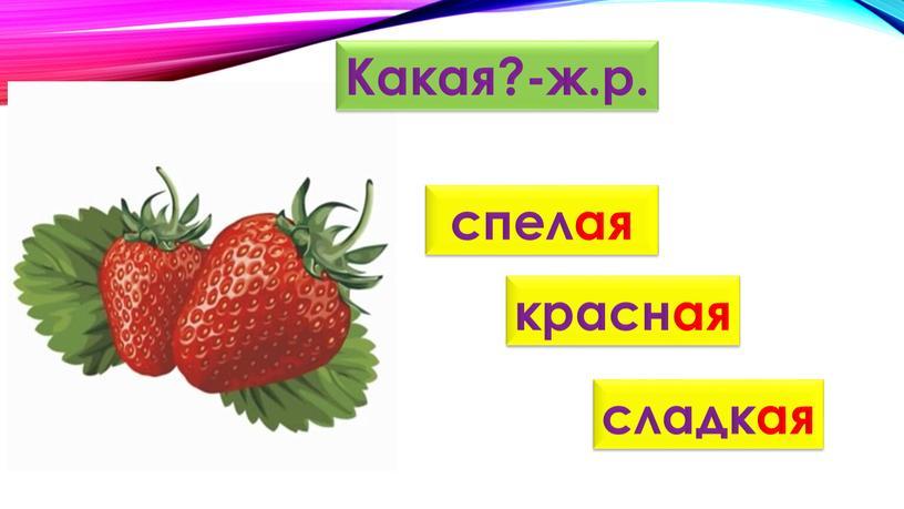 Какая?-ж.р. спелая красная сладкая