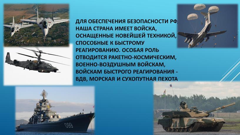 Для обеспечения безопасности РФ, наша страна имеет войска, оснащенные новейшей техникой, способные к быстрому реагированию