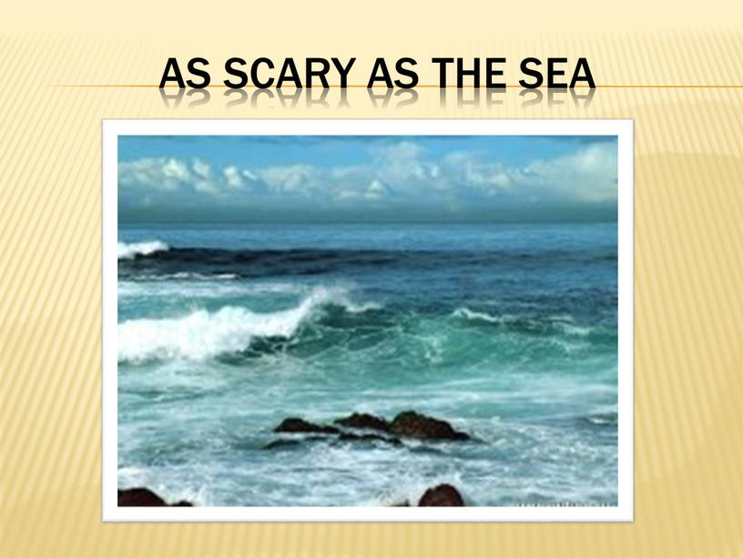 as scary as the sea