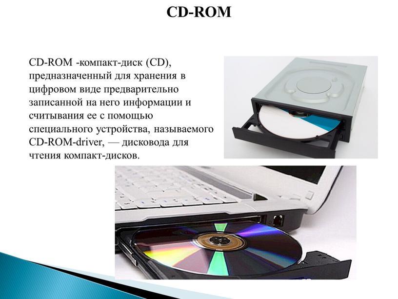CD-ROM CD-ROM -компакт-диск (CD), предназначенный для хранения в цифровом виде предварительно записанной на него информации и считывания ее с помощью специального устройства, называемого