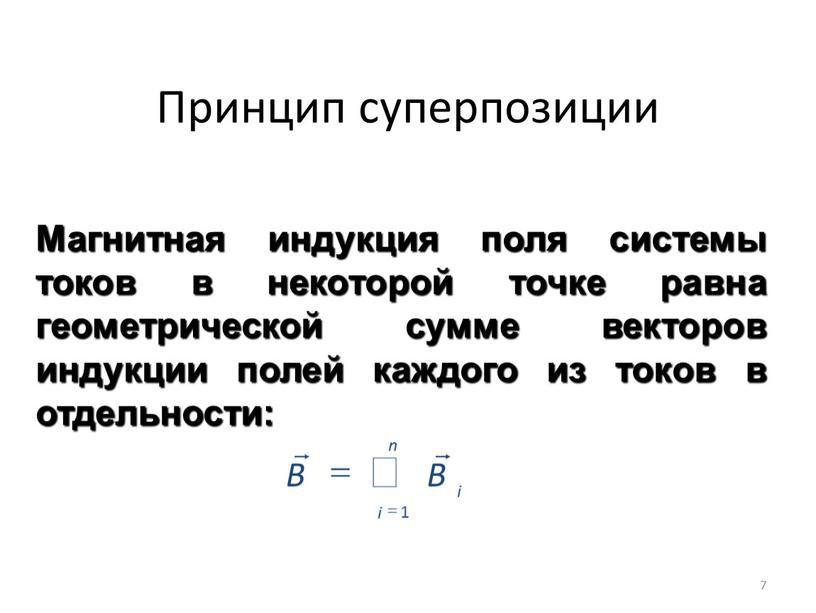 Принцип суперпозиции Магнитная индукция поля системы токов в некоторой точке равна геометрической сумме векторов индукции полей каждого из токов в отдельности:
