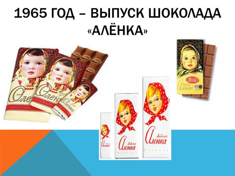 1965 год – выпуск шоколада «Алёнка»