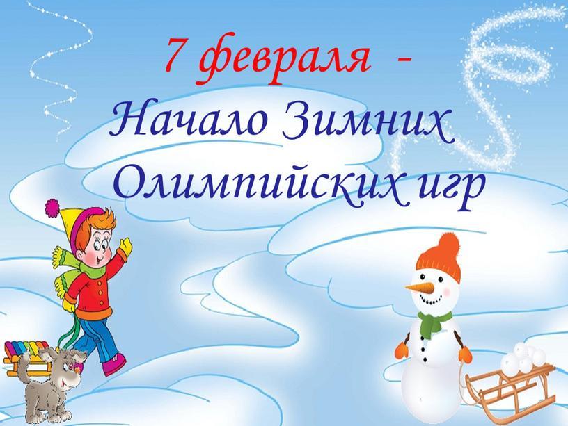 7 февраля - Начало Зимних Олимпийских игр